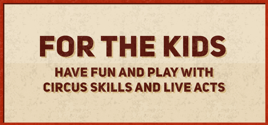 For the kids, have fun and play with circus skills and live acts